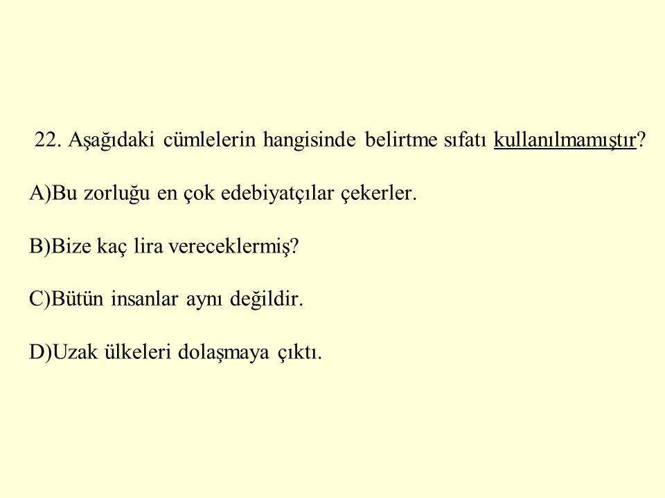 22. Aşağıdaki cümlelerin hangisinde belirtme sıfatı kullanılmamıştır? A)Bu zorluğu en çok edebiyatçılar çekerler. B)Bize kaç lira vereceklermiş? C)Büt