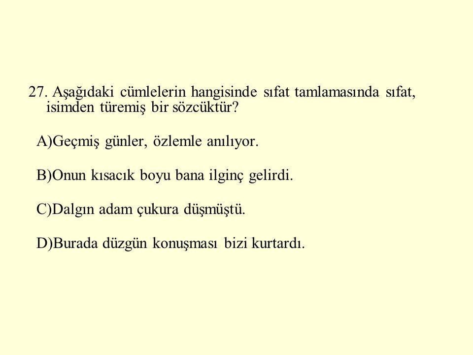 27. Aşağıdaki cümlelerin hangisinde sıfat tamlamasında sıfat, isimden türemiş bir sözcüktür? A)Geçmiş günler, özlemle anılıyor. B)Onun kısacık boyu ba