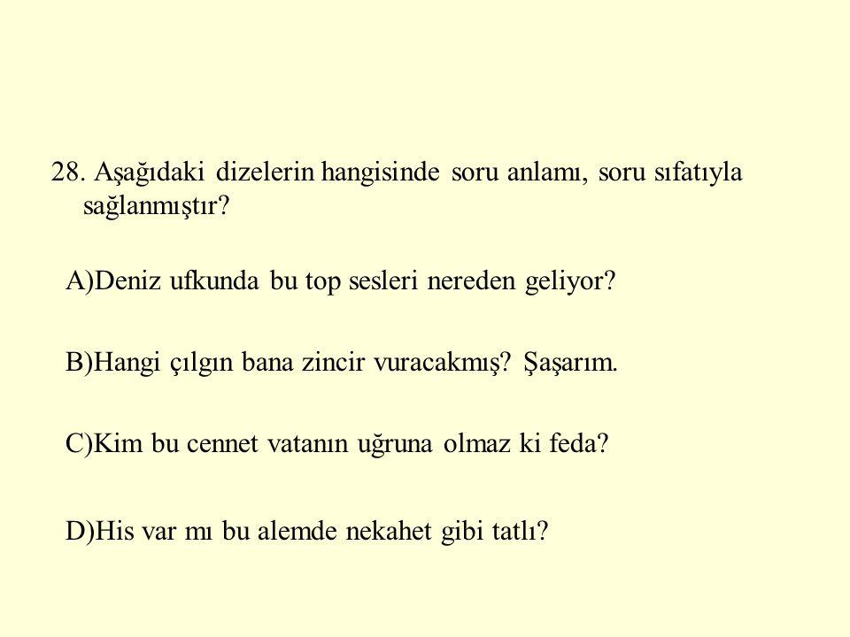 28. Aşağıdaki dizelerin hangisinde soru anlamı, soru sıfatıyla sağlanmıştır? A)Deniz ufkunda bu top sesleri nereden geliyor? B)Hangi çılgın bana zinci