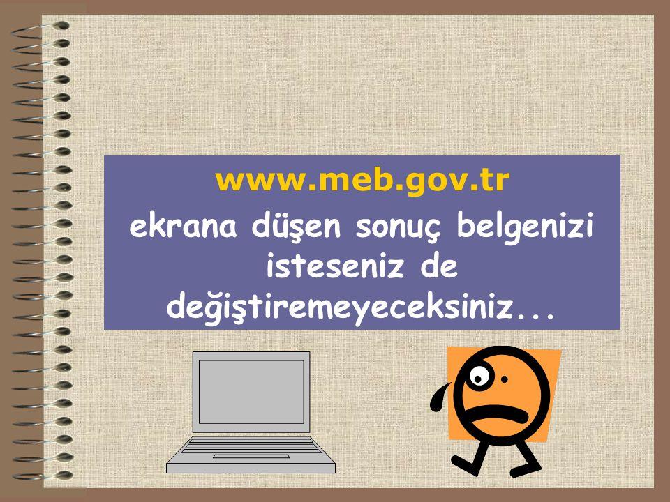www.meb.gov.tr ekrana düşen sonuç belgenizi isteseniz de değiştiremeyeceksiniz...
