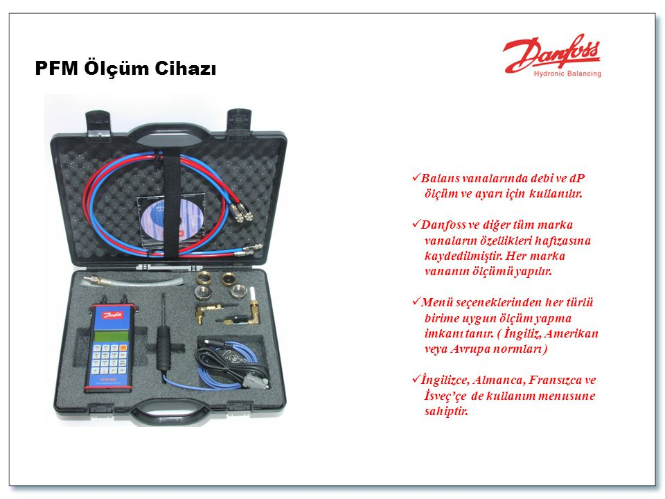 PFM Ölçüm Cihazı  Balans vanalarında debi ve dP ölçüm ve ayarı için kullanılır.  Danfoss ve diğer tüm marka vanaların özellikleri hafızasına kaydedi