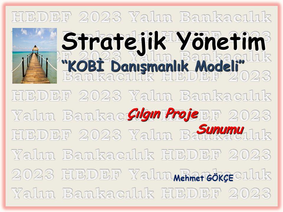 Stratejik Yönetim KOBİ Danışmanlık Modeli Çılgın Proje Sunumu Stratejik Yönetim KOBİ Danışmanlık Modeli Çılgın Proje Sunumu Mehmet GÖKÇE Mehmet GÖKÇE