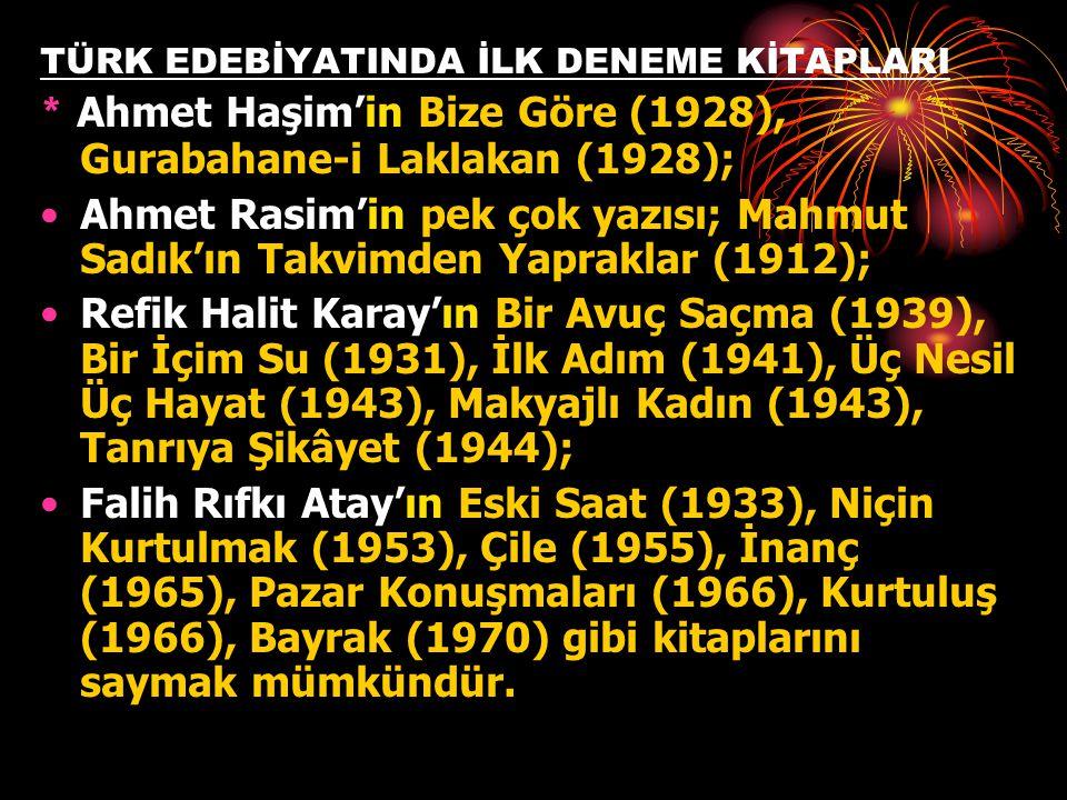 TÜRK EDEBİYATINDA İLK DENEME KİTAPLARI * Ahmet Haşim'in Bize Göre (1928), Gurabahane-i Laklakan (1928); •Ahmet Rasim'in pek çok yazısı; Mahmut Sadık'ı