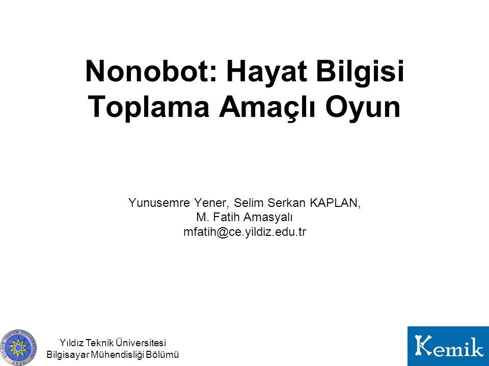 Yıldız Teknik Üniversitesi Bilgisayar Mühendisliği Bölümü Nonobot: Hayat Bilgisi Toplama Amaçlı Oyun Yunusemre Yener, Selim Serkan KAPLAN, M.