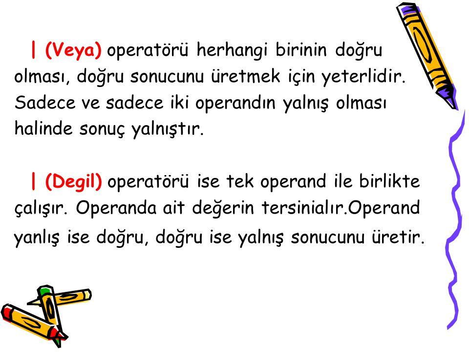 | (Veya) operatörü herhangi birinin doğru olması, doğru sonucunu üretmek için yeterlidir.