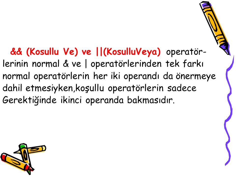 && (Kosullu Ve) ve ||(KosulluVeya) operatör- lerinin normal & ve | operatörlerinden tek farkı normal operatörlerin her iki operandı da önermeye dahil etmesiyken,koşullu operatörlerin sadece Gerektiğinde ikinci operanda bakmasıdır.