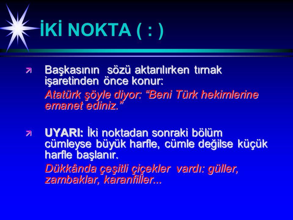 İKİ NOKTA ( : ) ä Başkasının sözü aktarılırken tırnak işaretinden önce konur: Atatürk şöyle diyor: Beni Türk hekimlerine emanet ediniz. ä UYARI: İki noktadan sonraki bölüm cümleyse büyük harfle, cümle değilse küçük harfle başlanır.
