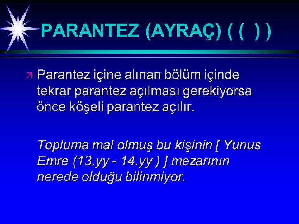 PARANTEZ (AYRAÇ) ( ( ) ) ä Parantez içine alınan bölüm içinde tekrar parantez açılması gerekiyorsa önce köşeli parantez açılır.