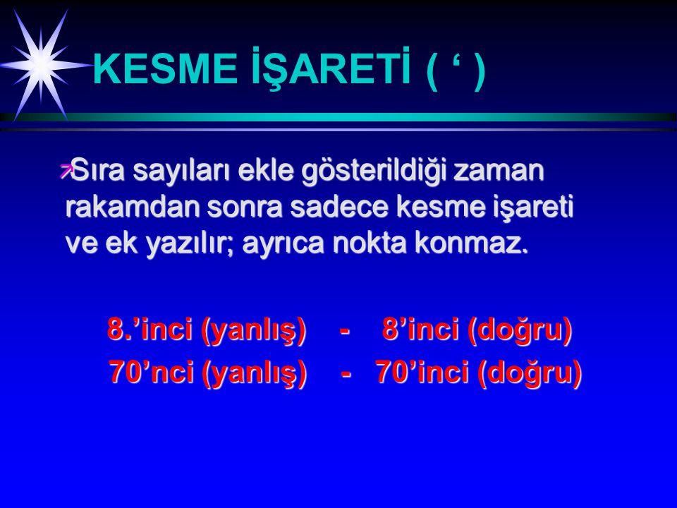 KESME İŞARETİ ( ' ) ä Sıra sayıları ekle gösterildiği zaman rakamdan sonra sadece kesme işareti ve ek yazılır; ayrıca nokta konmaz.