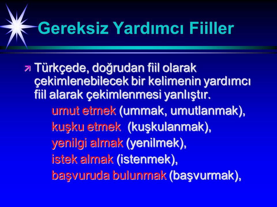 Gereksiz Yardımcı Fiiller ä Türkçede, doğrudan fiil olarak çekimlenebilecek bir kelimenin yardımcı fiil alarak çekimlenmesi yanlıştır.