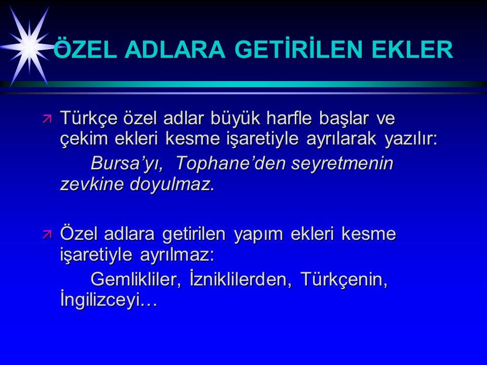 ÖZEL ADLARA GETİRİLEN EKLER ä Türkçe özel adlar büyük harfle başlar ve çekim ekleri kesme işaretiyle ayrılarak yazılır: Bursa'yı, Tophane'den seyretmenin zevkine doyulmaz.