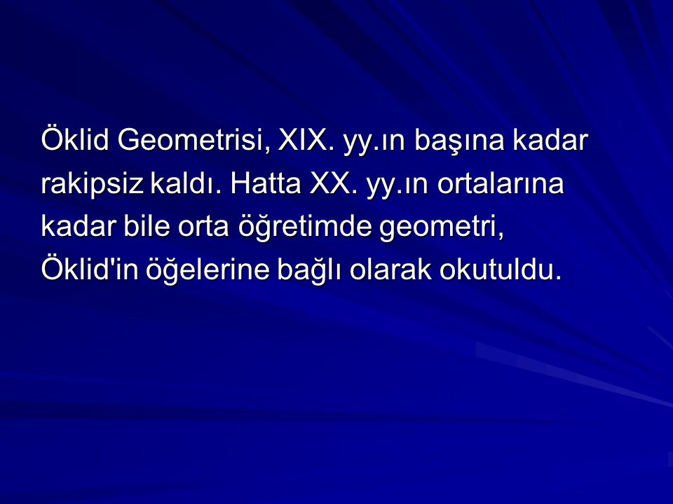 Öklid Geometrisi, XIX. yy.ın başına kadar rakipsiz kaldı. Hatta XX. yy.ın ortalarına kadar bile orta öğretimde geometri, Öklid'in öğelerine bağlı olar