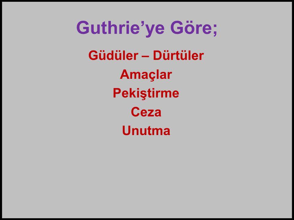 Guthrie'ye Göre; Güdüler – Dürtüler Amaçlar Pekiştirme Ceza Unutma