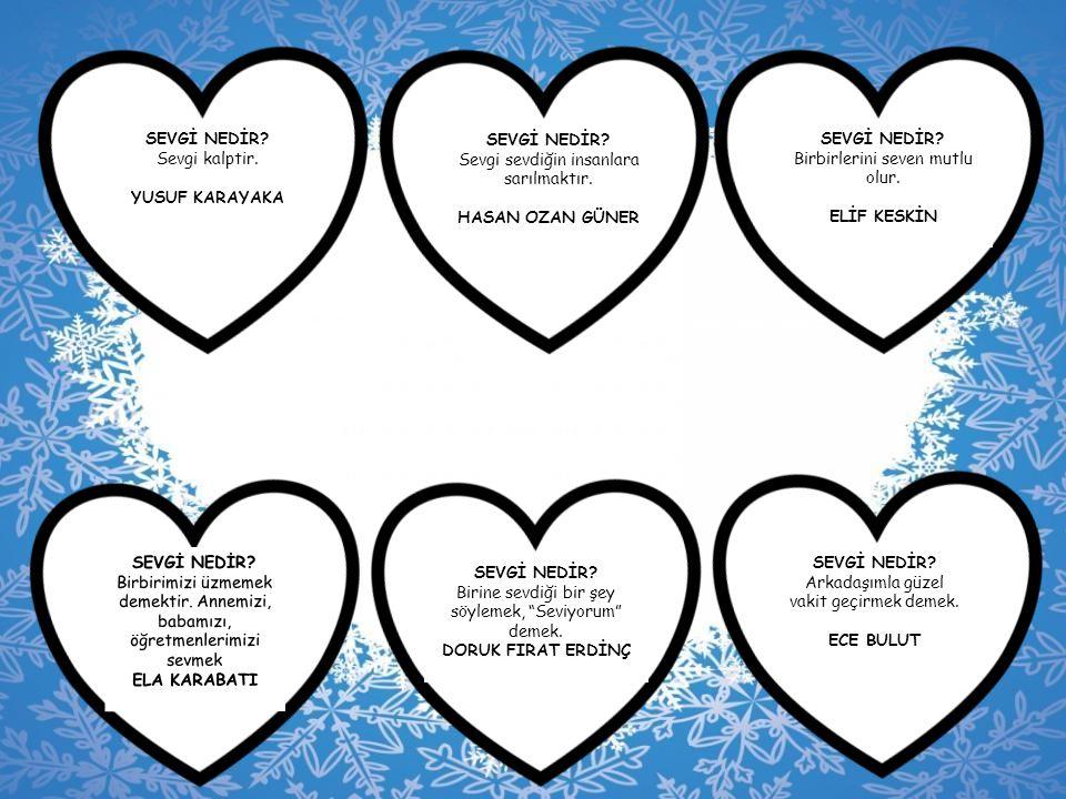 SEVGİ NEDİR? Sevgi kalptir. YUSUF KARAYAKA SEVGİ NEDİR? Sevgi sevdiğin insanlara sarılmaktır. HASAN OZAN GÜNER SEVGİ NEDİR? Birbirlerini seven mutlu o