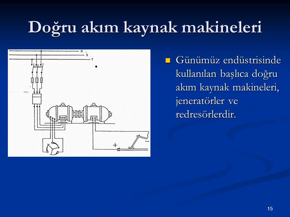 15 Doğru akım kaynak makineleri  Günümüz endüstrisinde kullanılan başlıca doğru akım kaynak makineleri, jeneratörler ve redresörlerdir.