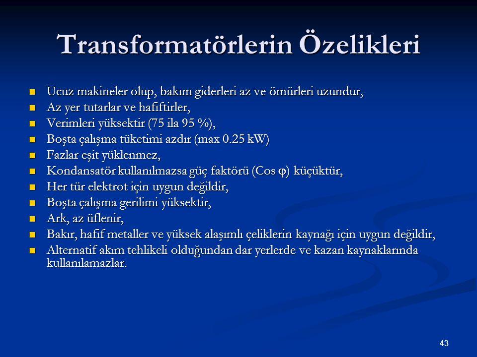 43 Transformatörlerin Özelikleri  Ucuz makineler olup, bakım giderleri az ve ömürleri uzundur,  Az yer tutarlar ve hafiftirler,  Verimleri yüksektir (75 ila 95 %),  Boşta çalışma tüketimi azdır (max 0.25 kW)  Fazlar eşit yüklenmez,  Kondansatör kullanılmazsa güç faktörü (Cos  ) küçüktür,  Her tür elektrot için uygun değildir,  Boşta çalışma gerilimi yüksektir,  Ark, az üflenir,  Bakır, hafif metaller ve yüksek alaşımlı çeliklerin kaynağı için uygun değildir,  Alternatif akım tehlikeli olduğundan dar yerlerde ve kazan kaynaklarında kullanılamazlar.