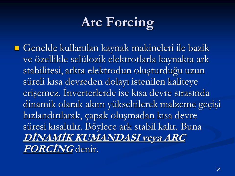 51 Arc Forcing  Genelde kullanılan kaynak makineleri ile bazik ve özellikle selülozik elektrotlarla kaynakta ark stabilitesi, arkta elektrodun oluşturduğu uzun süreli kısa devreden dolayı istenilen kaliteye erişemez.