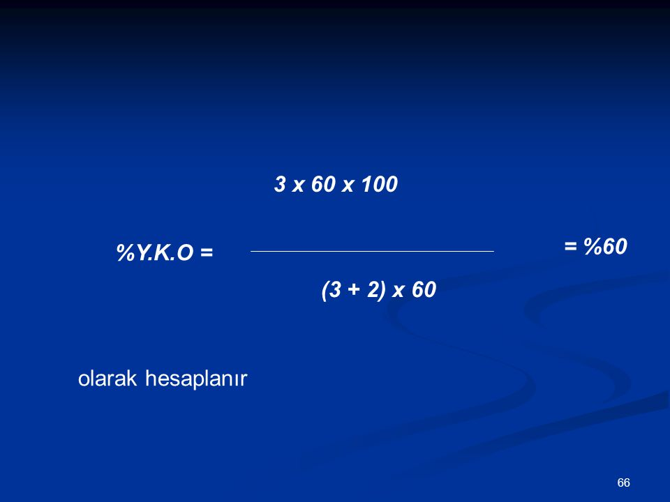 66 3 x 60 x 100 (3 + 2) x 60 %Y.K.O = = %60 olarak hesaplanır