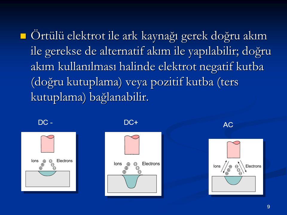 9  Örtülü elektrot ile ark kaynağı gerek doğru akım ile gerekse de alternatif akım ile yapılabilir; doğru akım kullanılması halinde elektrot negatif kutba (doğru kutuplama) veya pozitif kutba (ters kutuplama) bağlanabilir.