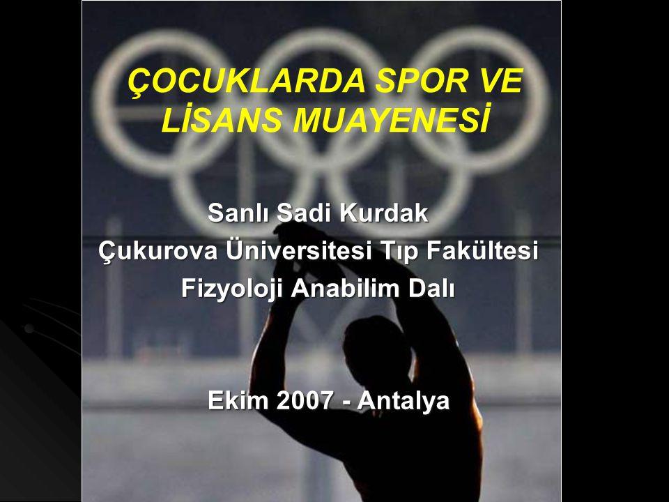 ÇOCUKLARDA SPOR VE LİSANS MUAYENESİ Sanlı Sadi Kurdak Çukurova Üniversitesi Tıp Fakültesi Fizyoloji Anabilim Dalı Ekim 2007 - Antalya Ekim 2007 - Anta
