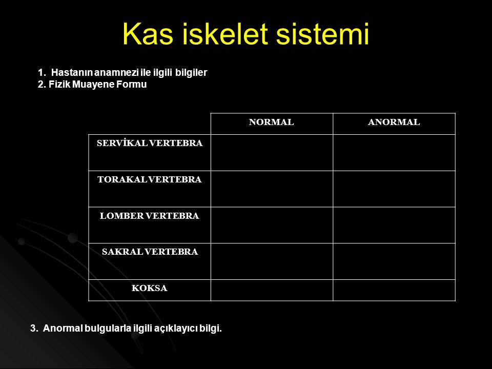 Kas iskelet sistemi 1. Hastanın anamnezi ile ilgili bilgiler 2. Fizik Muayene Formu NORMALANORMAL SERVİKAL VERTEBRA TORAKAL VERTEBRA LOMBER VERTEBRA S