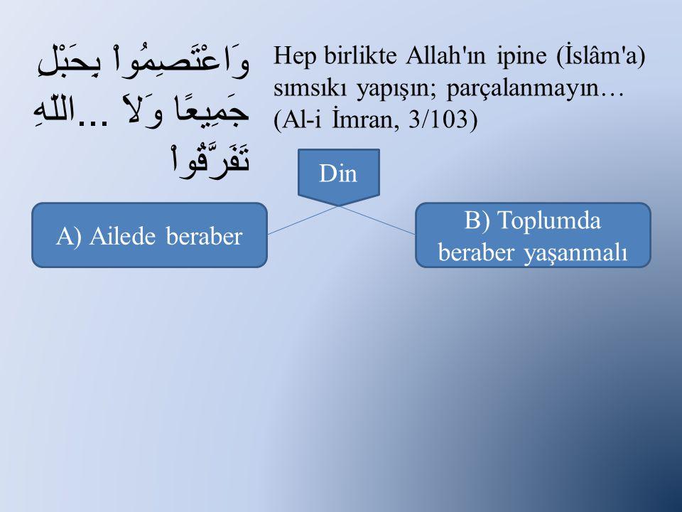 وَاعْتَصِمُواْ بِحَبْلِ اللّهِ...جَمِيعًا وَلاَ تَفَرَّقُواْ Hep birlikte Allah ın ipine (İslâm a) sımsıkı yapışın; parçalanmayın… (Al-i İmran, 3/103) A) Ailede beraber B) Toplumda beraber yaşanmalı Din