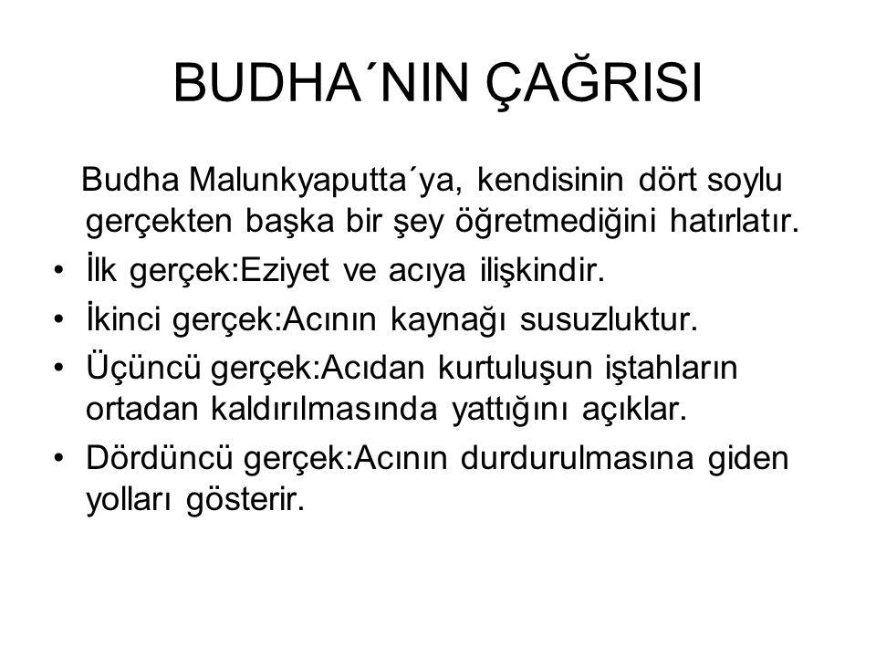BUDHA´NIN ÇAĞRISI Budha Malunkyaputta´ya, kendisinin dört soylu gerçekten başka bir şey öğretmediğini hatırlatır. •İlk gerçek:Eziyet ve acıya ilişkind