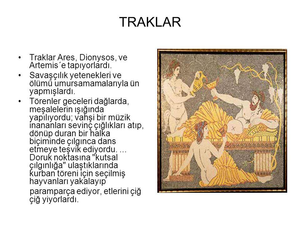 TRAKLAR •Traklar Ares, Dionysos, ve Artemis´e tapıyorlardı. •Savaşçılık yetenekleri ve ölümü umursamamalarıyla ün yapmışlardı. •Törenler geceleri dağl