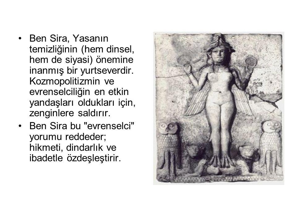 •Ben Sira, Yasanın temizliğinin (hem dinsel, hem de siyasi) önemine inanmış bir yurtseverdir. Kozmopolitizmin ve evrenselciliğin en etkin yandaşları o