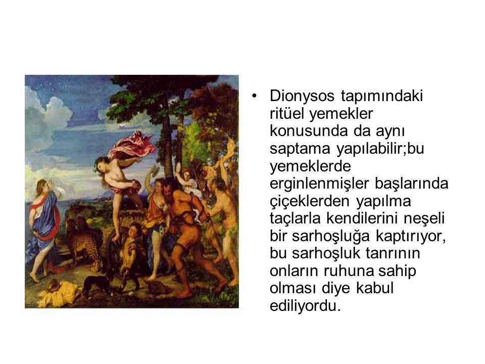 •Dionysos tapımındaki ritüel yemekler konusunda da aynı saptama yapılabilir;bu yemeklerde erginlenmişler başlarında çiçeklerden yapılma taçlarla kendi