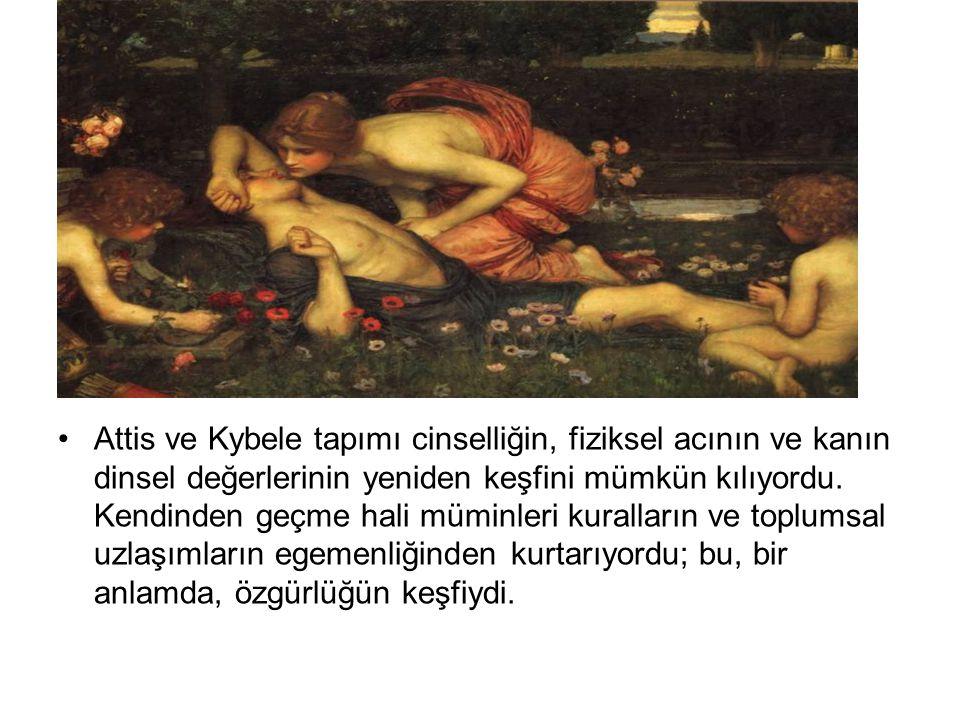•Attis ve Kybele tapımı cinselliğin, fiziksel acının ve kanın dinsel değerlerinin yeniden keşfini mümkün kılıyordu. Kendinden geçme hali müminleri kur