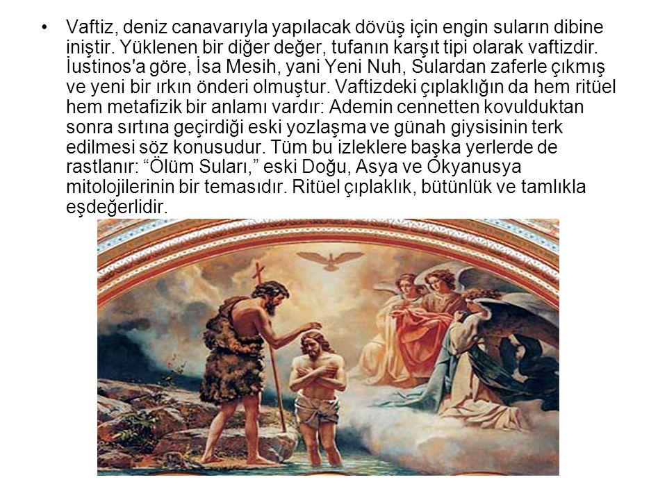 •Vaftiz, deniz canavarıyla yapılacak dövüş için engin suların dibine iniştir. Yüklenen bir diğer değer, tufanın karşıt tipi olarak vaftizdir. İustinos