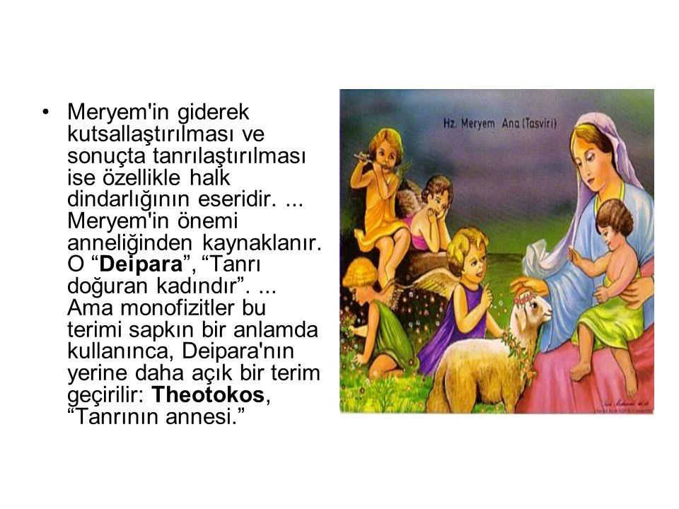 •Meryem'in giderek kutsallaştırılması ve sonuçta tanrılaştırılması ise özellikle halk dindarlığının eseridir.... Meryem'in önemi anneliğinden kaynakla