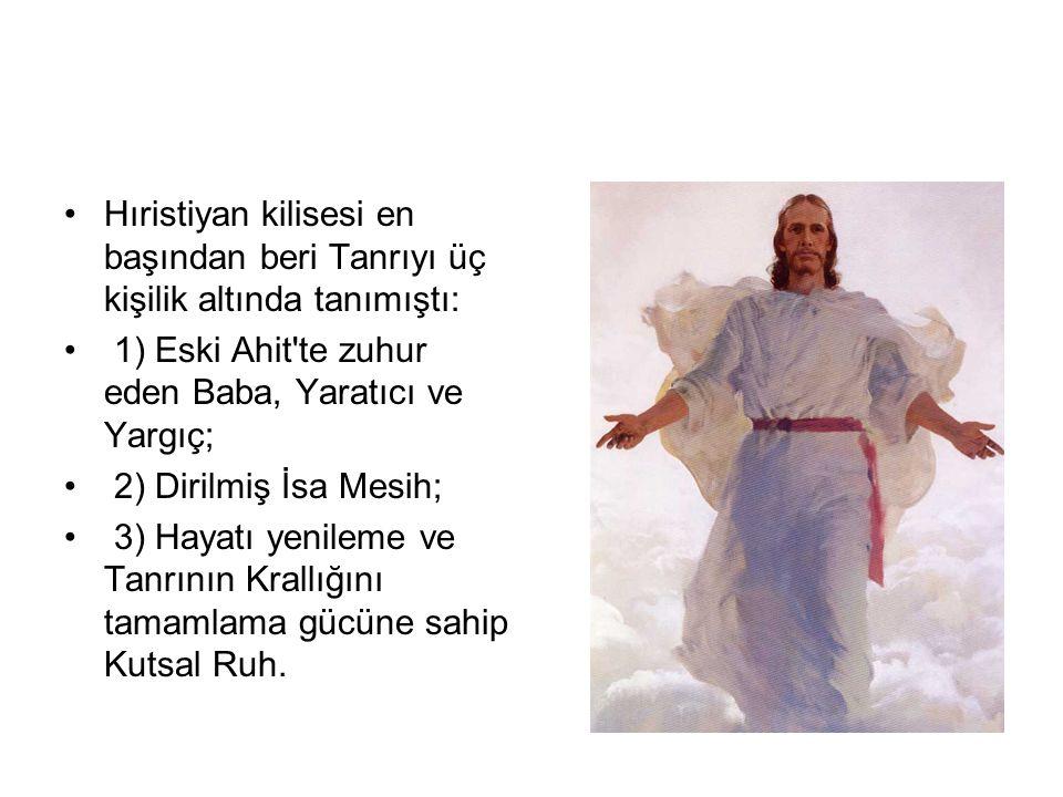 •Hıristiyan kilisesi en başından beri Tanrıyı üç kişilik altında tanımıştı: • 1) Eski Ahit'te zuhur eden Baba, Yaratıcı ve Yargıç; • 2) Dirilmiş İsa M
