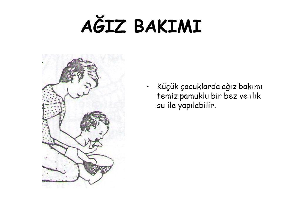 AĞIZ BAKIMI •Küçük çocuklarda ağız bakımı temiz pamuklu bir bez ve ılık su ile yapılabilir.
