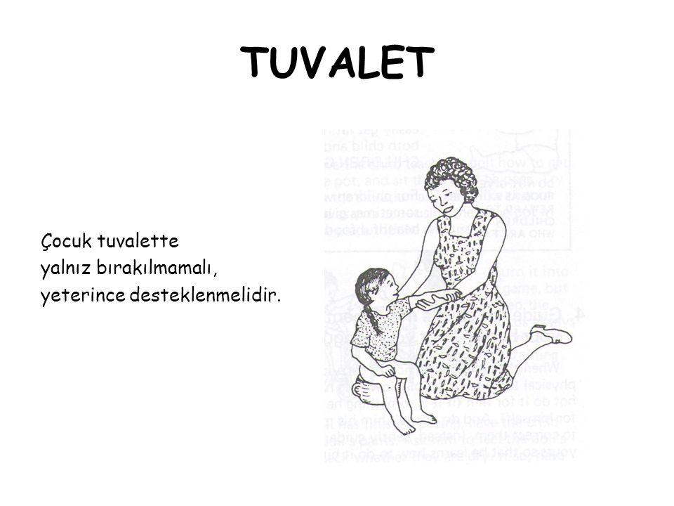 TUVALET Çocuk tuvalette yalnız bırakılmamalı, yeterince desteklenmelidir.