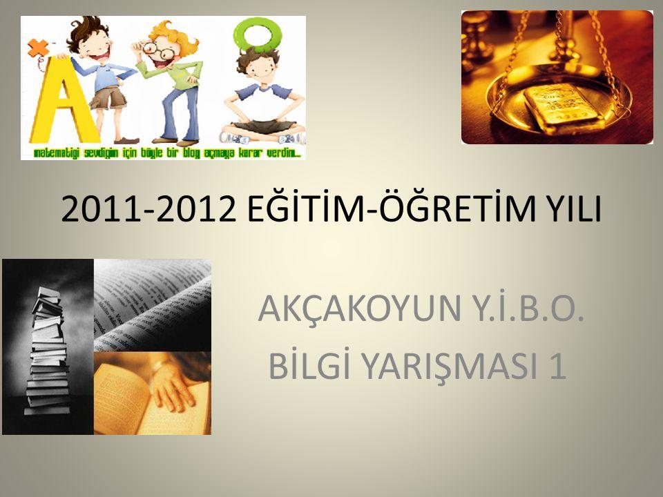 2011-2012 EĞİTİM-ÖĞRETİM YILI AKÇAKOYUN Y.İ.B.O. BİLGİ YARIŞMASI 1