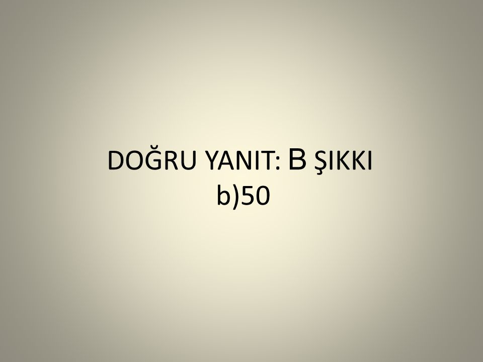 DOĞRU YANIT: B ŞIKKI b)50