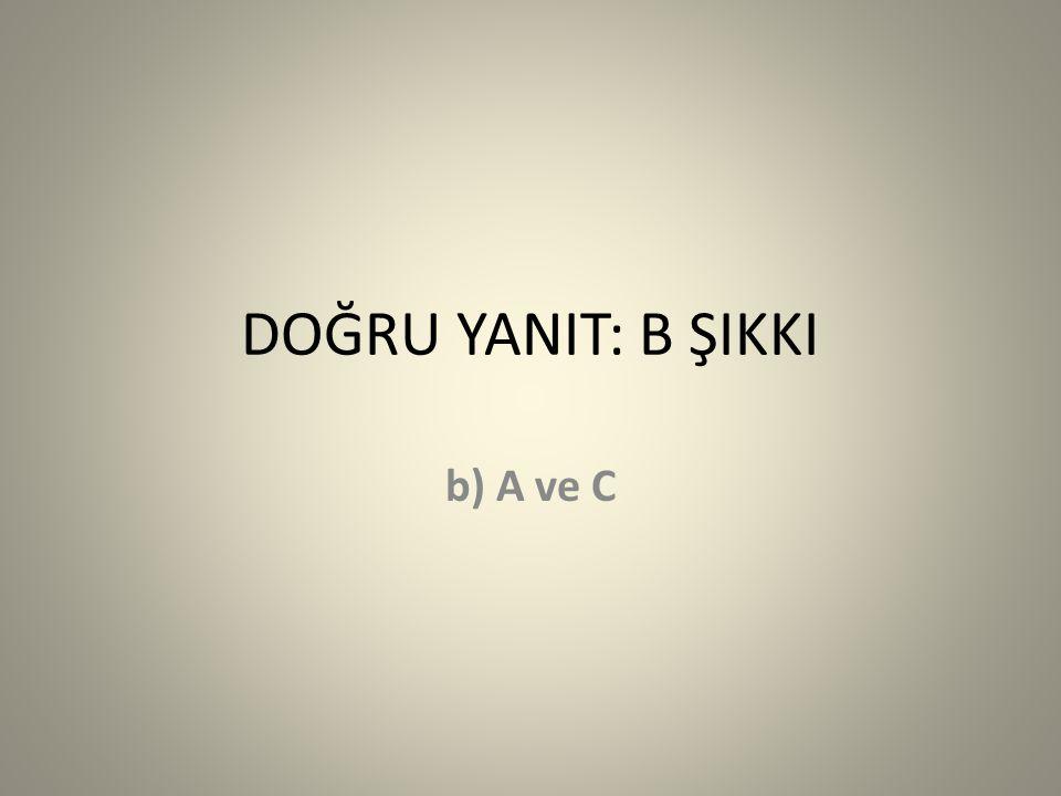 DOĞRU YANIT: B ŞIKKI b) A ve C