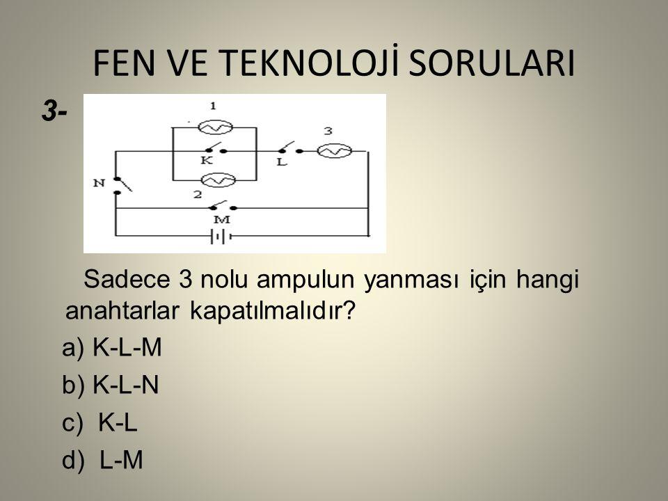 FEN VE TEKNOLOJİ SORULARI 3- Sadece 3 nolu ampulun yanması için hangi anahtarlar kapatılmalıdır.