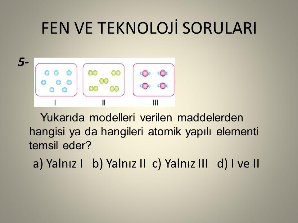 FEN VE TEKNOLOJİ SORULARI 5- Yukarıda modelleri verilen maddelerden hangisi ya da hangileri atomik yapılı elementi temsil eder.