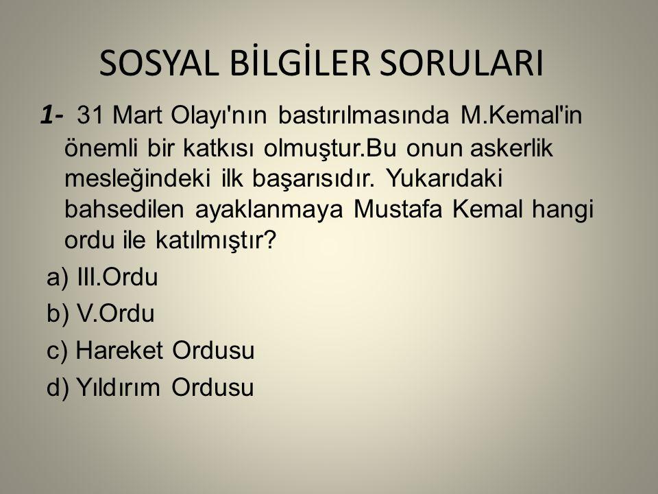 SOSYAL BİLGİLER SORULARI 1- 31 Mart Olayı nın bastırılmasında M.Kemal in önemli bir katkısı olmuştur.Bu onun askerlik mesleğindeki ilk başarısıdır.