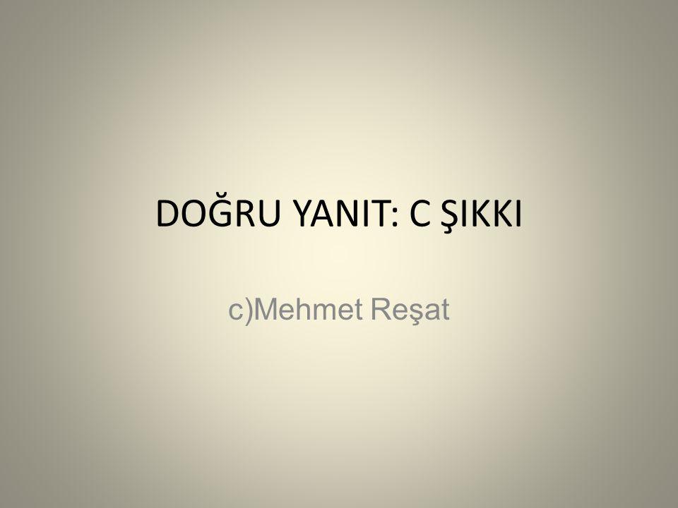 DOĞRU YANIT: C ŞIKKI c)Mehmet Reşat
