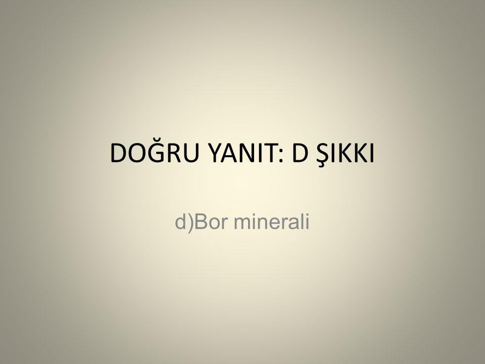 DOĞRU YANIT: D ŞIKKI d)Bor minerali