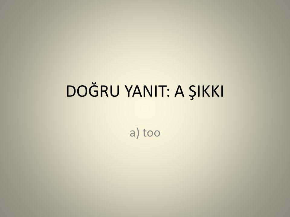 DOĞRU YANIT: A ŞIKKI a) too