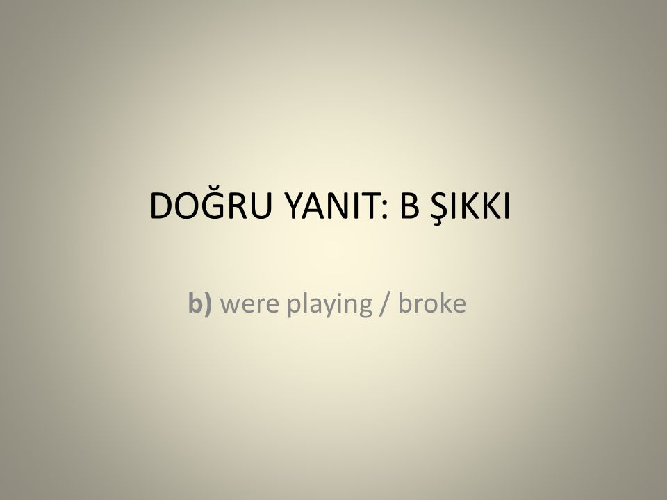 DOĞRU YANIT: B ŞIKKI b) were playing / broke