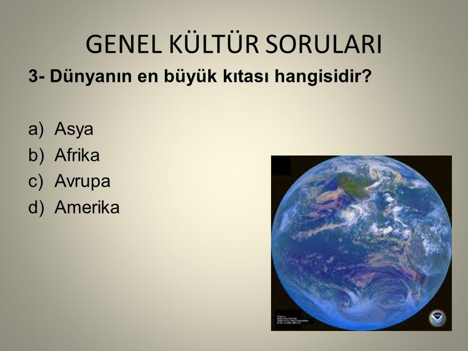 GENEL KÜLTÜR SORULARI 3- Dünyanın en büyük kıtası hangisidir a)Asya b)Afrika c)Avrupa d)Amerika