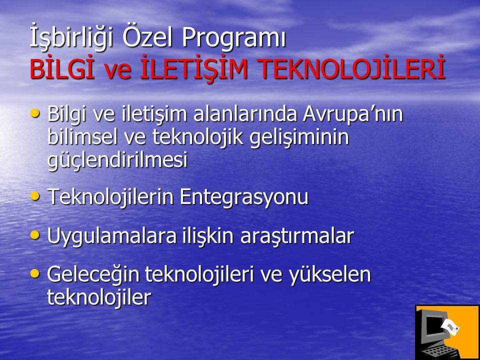 İşbirliği Özel Programı BİLGİ ve İLETİŞİM TEKNOLOJİLERİ • Bilgi ve iletişim alanlarında Avrupa'nın bilimsel ve teknolojik gelişiminin güçlendirilmesi • Teknolojilerin Entegrasyonu • Uygulamalara ilişkin araştırmalar • Geleceğin teknolojileri ve yükselen teknolojiler