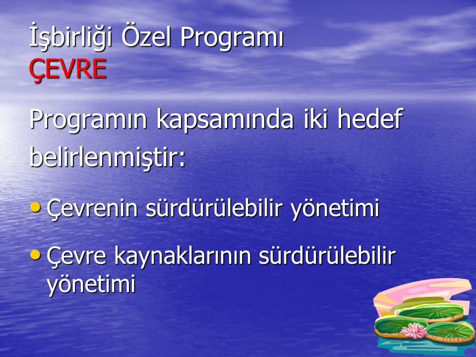 İşbirliği Özel Programı ÇEVRE Programın kapsamında iki hedef belirlenmiştir: • Çevrenin sürdürülebilir yönetimi • Çevre kaynaklarının sürdürülebilir yönetimi