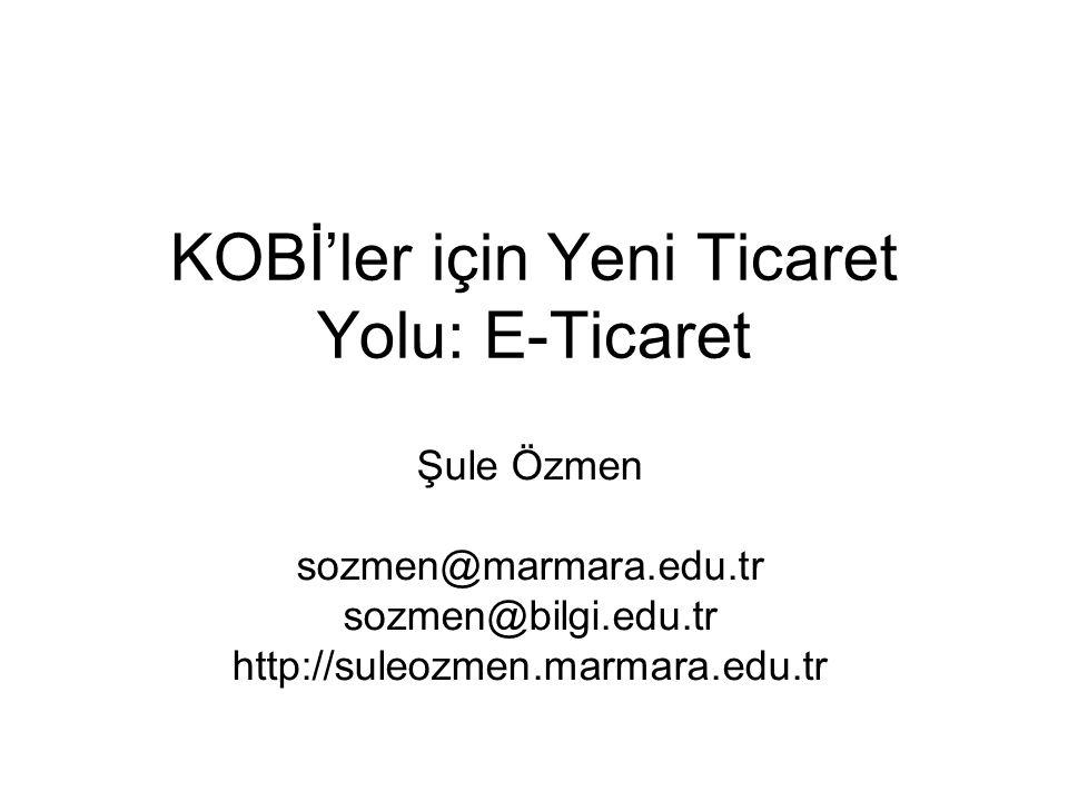 KOBİ'ler için Yeni Ticaret Yolu: E-Ticaret Şule Özmen sozmen@marmara.edu.tr sozmen@bilgi.edu.tr http://suleozmen.marmara.edu.tr